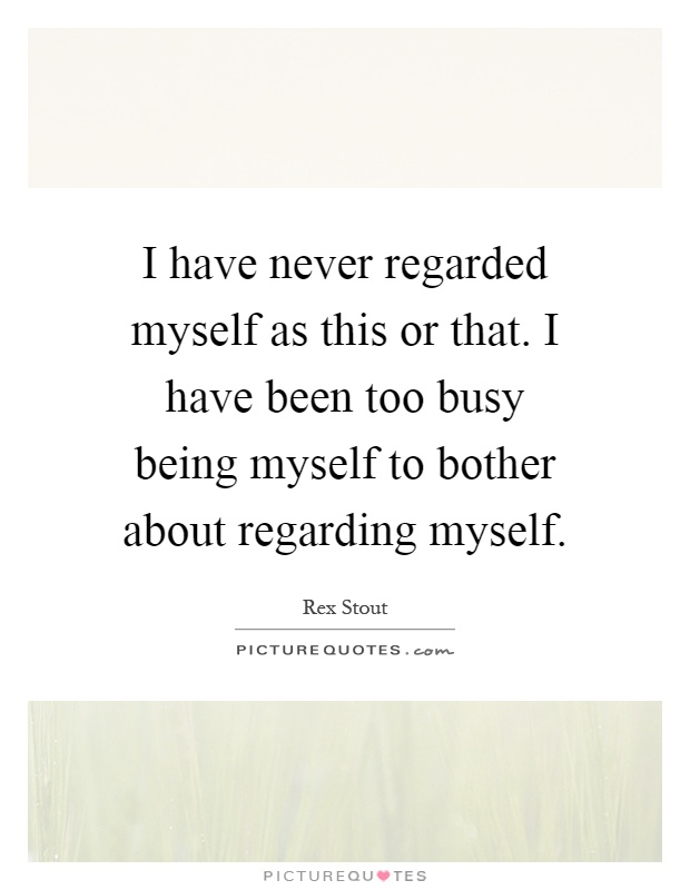 I have never regarded myself as this or that. I have been too busy being myself to bother about regarding myself Picture Quote #1