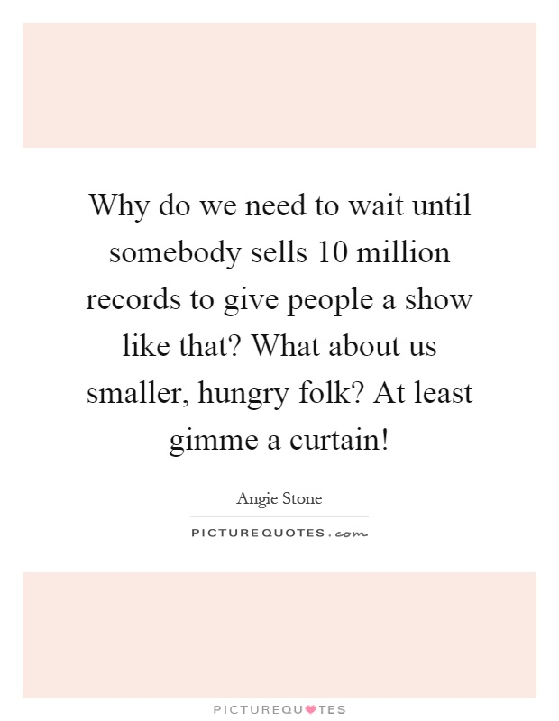 Why do we need to wait until somebody sells 10 million records to give people a show like that? What about us smaller, hungry folk? At least gimme a curtain! Picture Quote #1