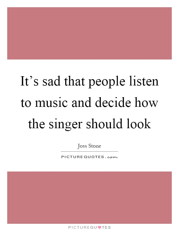 It's sad that people listen to music and decide how the singer should look Picture Quote #1