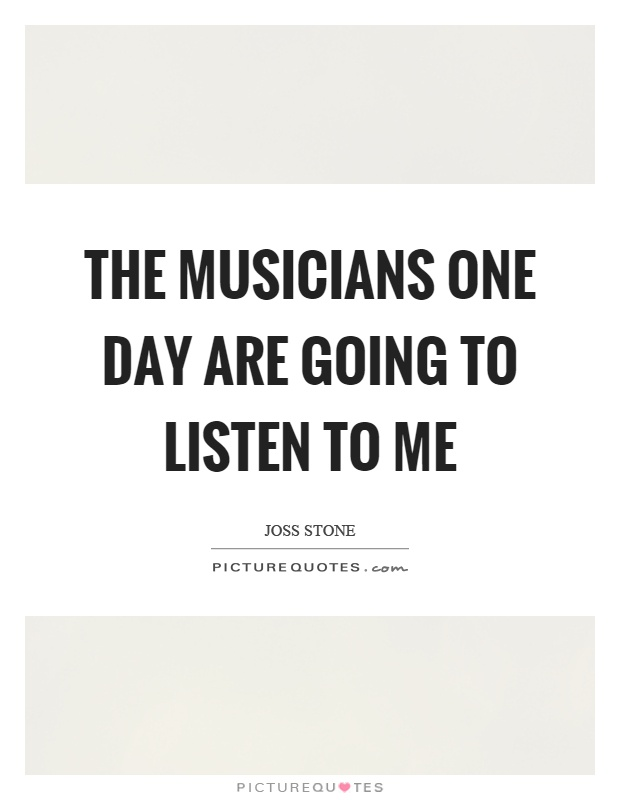 The musicians one day are going to listen to me Picture Quote #1