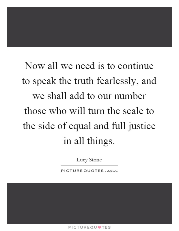 Now all we need is to continue to speak the truth fearlessly, and we shall add to our number those who will turn the scale to the side of equal and full justice in all things Picture Quote #1