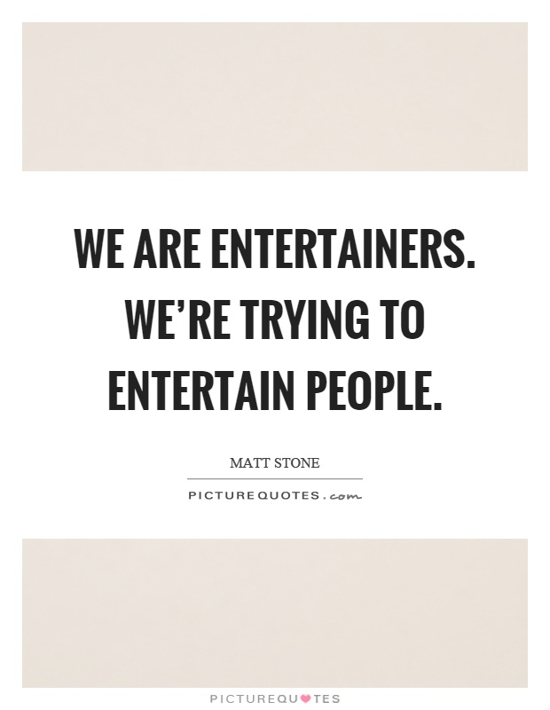 We are entertainers. We're trying to entertain people Picture Quote #1
