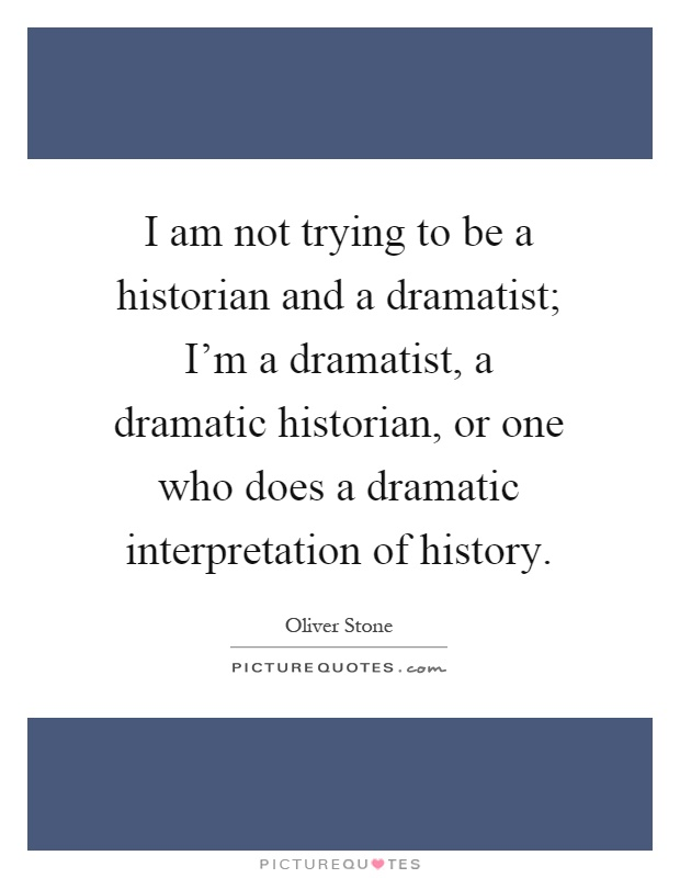 I am not trying to be a historian and a dramatist; I'm a dramatist, a dramatic historian, or one who does a dramatic interpretation of history Picture Quote #1