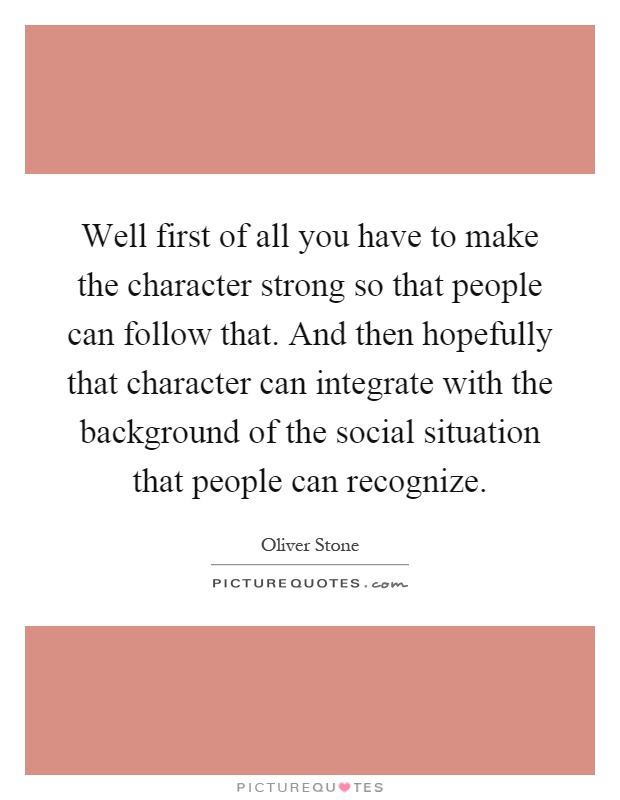 Well first of all you have to make the character strong so that people can follow that. And then hopefully that character can integrate with the background of the social situation that people can recognize Picture Quote #1