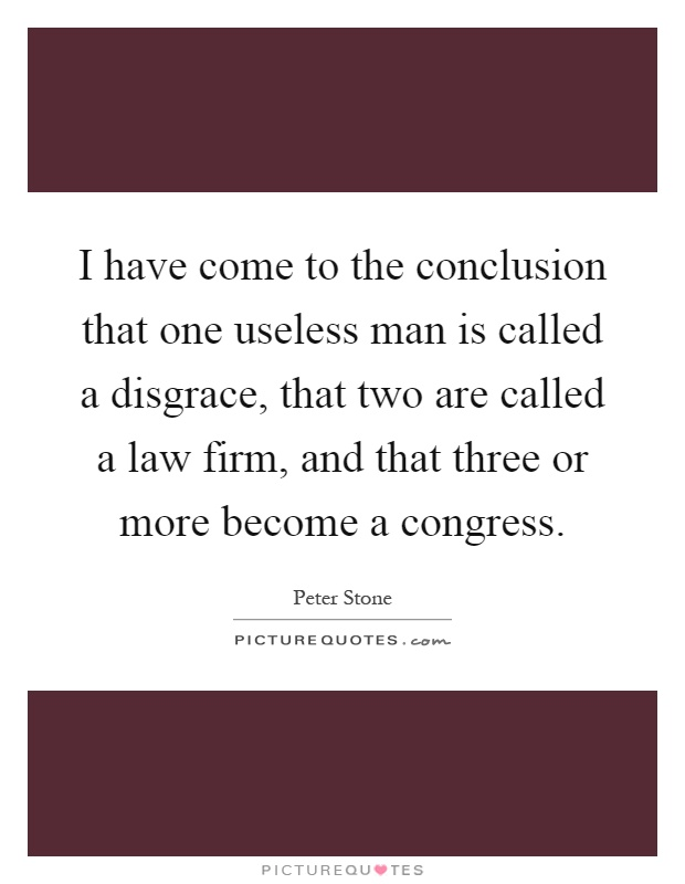 I have come to the conclusion that one useless man is called a disgrace, that two are called a law firm, and that three or more become a congress Picture Quote #1
