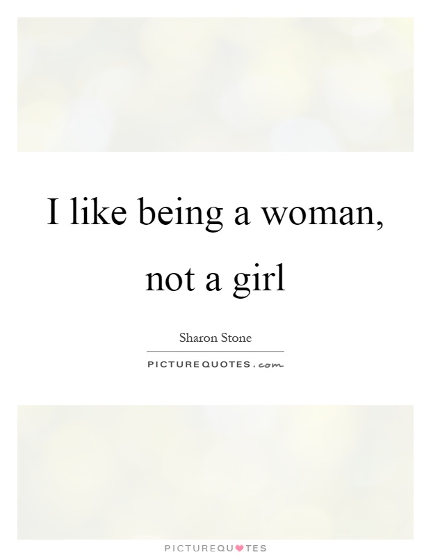 I like being a woman, not a girl Picture Quote #1