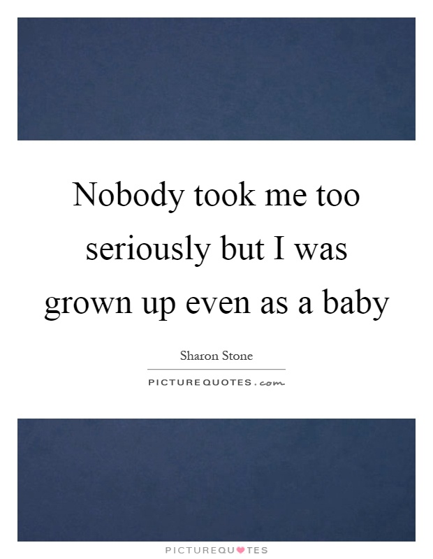 Nobody took me too seriously but I was grown up even as a baby Picture Quote #1