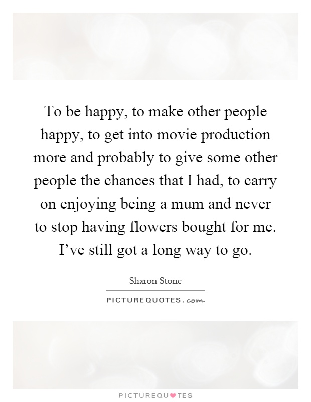 To be happy, to make other people happy, to get into movie production more and probably to give some other people the chances that I had, to carry on enjoying being a mum and never to stop having flowers bought for me. I've still got a long way to go Picture Quote #1
