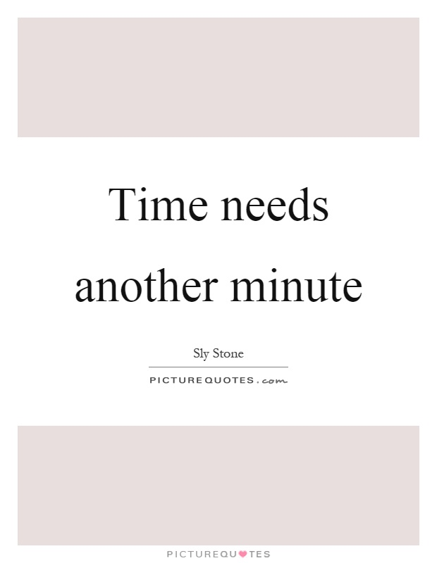 Time needs another minute Picture Quote #1