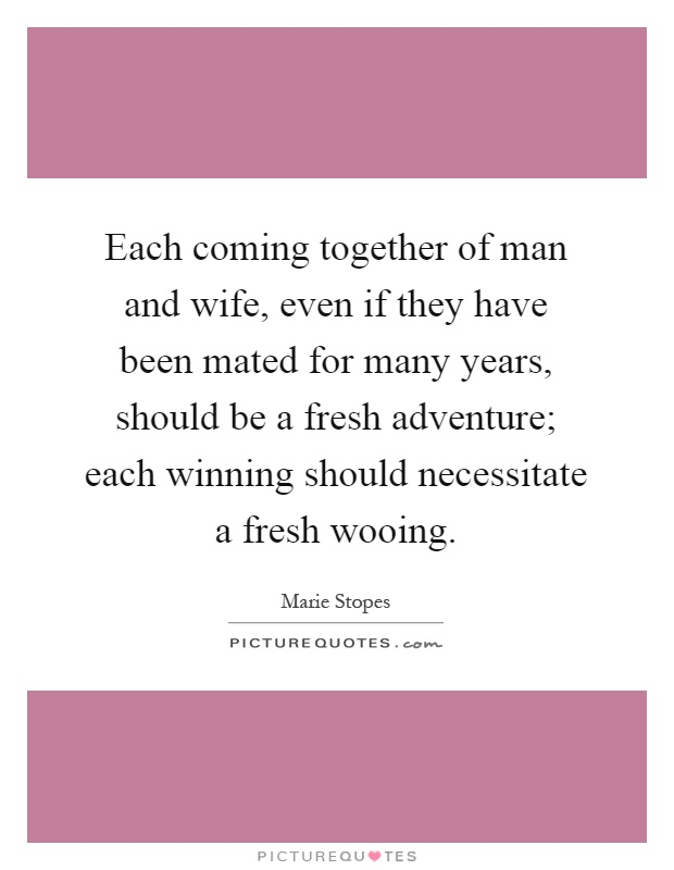 Each coming together of man and wife, even if they have been mated for many years, should be a fresh adventure; each winning should necessitate a fresh wooing Picture Quote #1