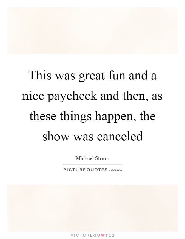 This was great fun and a nice paycheck and then, as these things happen, the show was canceled Picture Quote #1
