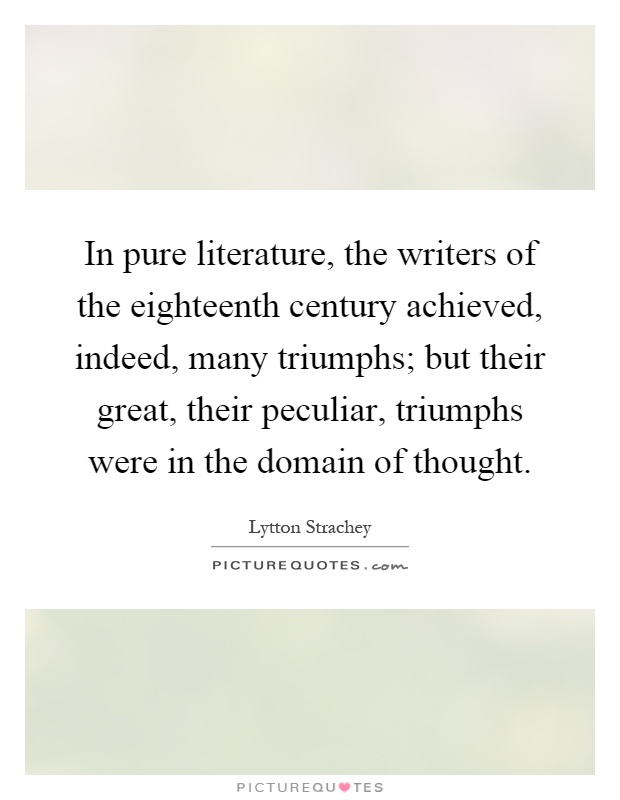 In pure literature, the writers of the eighteenth century achieved, indeed, many triumphs; but their great, their peculiar, triumphs were in the domain of thought Picture Quote #1