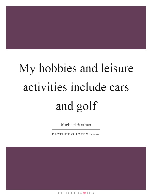 My hobbies and leisure activities include cars and golf Picture Quote #1