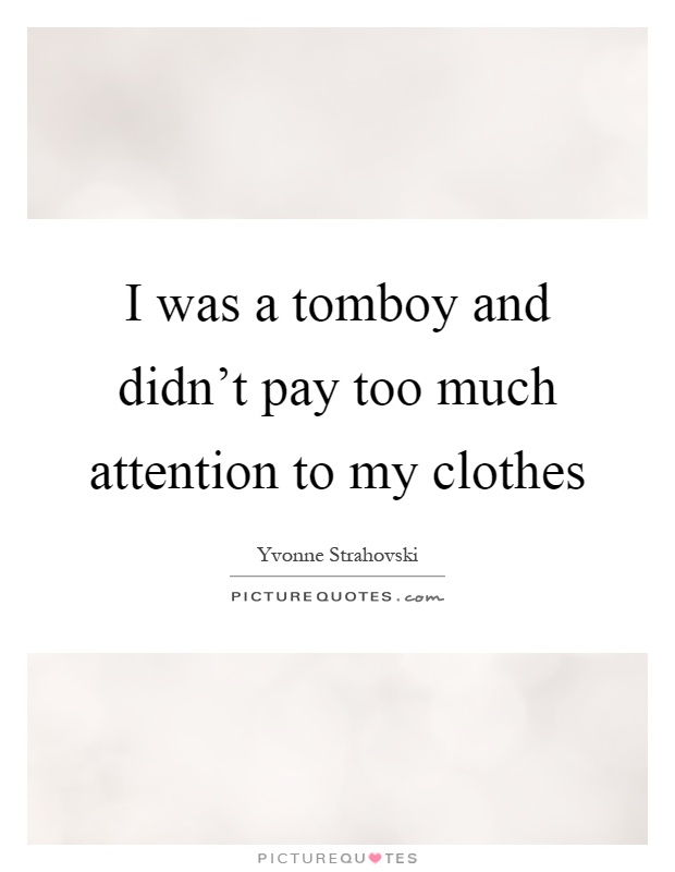 I was a tomboy and didn't pay too much attention to my clothes Picture Quote #1