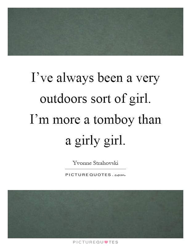 I've always been a very outdoors sort of girl. I'm more a tomboy than a girly girl Picture Quote #1