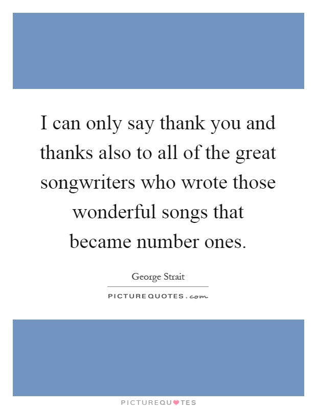 I can only say thank you and thanks also to all of the great songwriters who wrote those wonderful songs that became number ones Picture Quote #1
