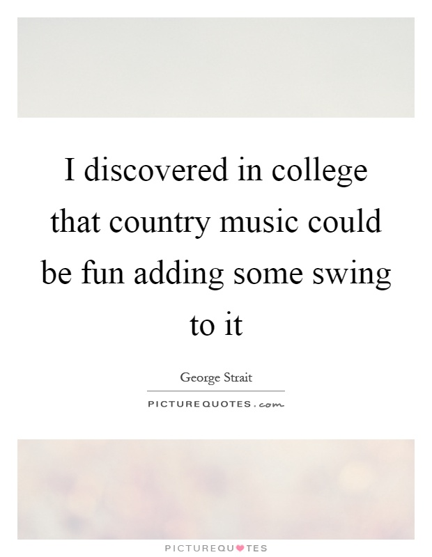 I discovered in college that country music could be fun adding some swing to it Picture Quote #1