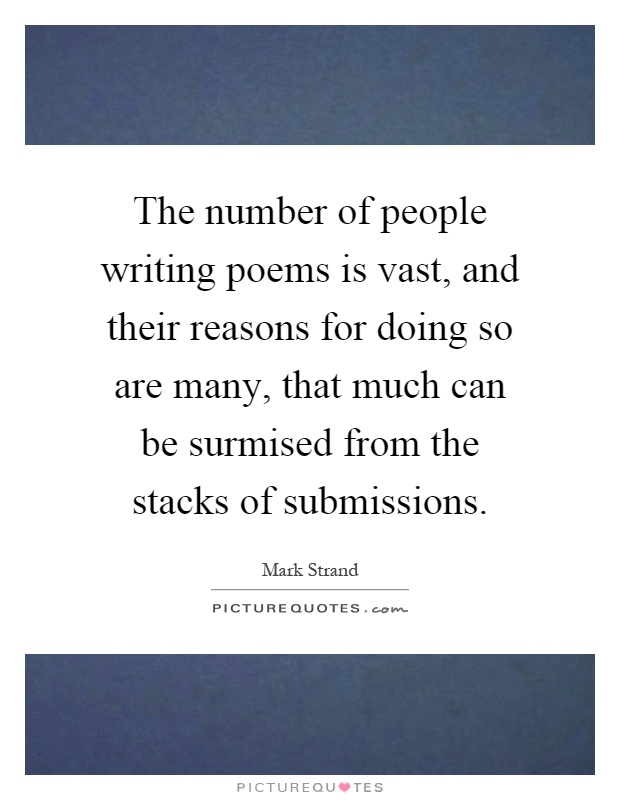 The number of people writing poems is vast, and their reasons for doing so are many, that much can be surmised from the stacks of submissions Picture Quote #1