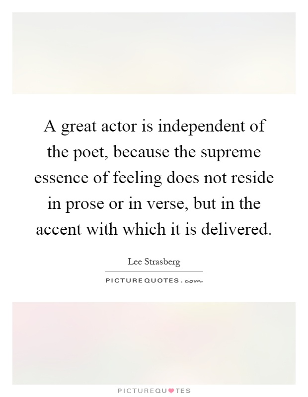 A great actor is independent of the poet, because the supreme essence of feeling does not reside in prose or in verse, but in the accent with which it is delivered Picture Quote #1