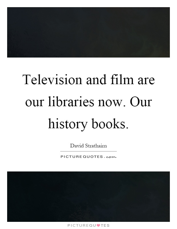 Television and film are our libraries now. Our history books Picture Quote #1