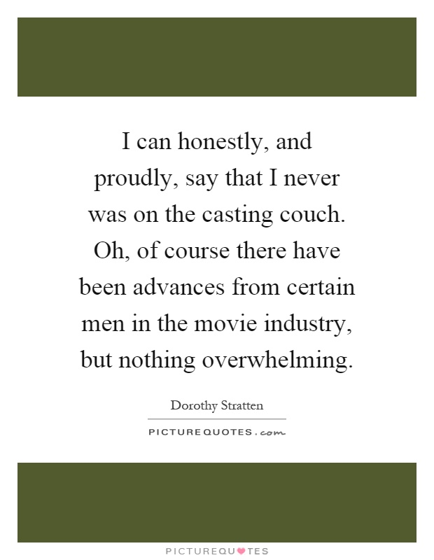 I can honestly, and proudly, say that I never was on the casting couch. Oh, of course there have been advances from certain men in the movie industry, but nothing overwhelming Picture Quote #1