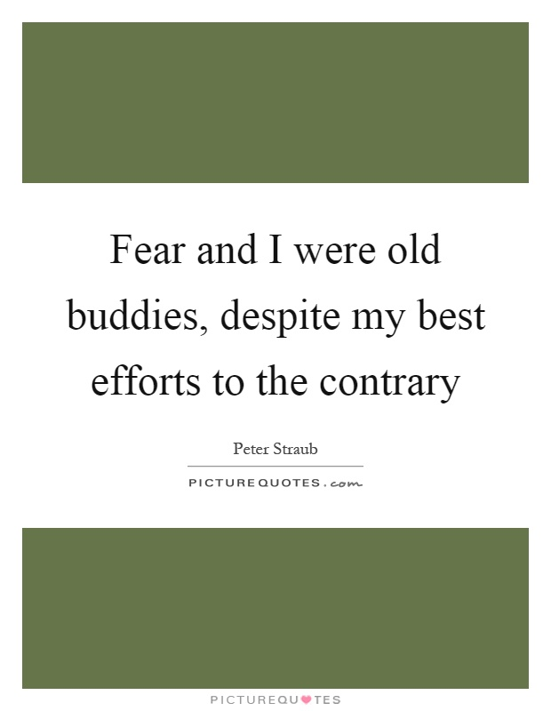 Fear and I were old buddies, despite my best efforts to the contrary Picture Quote #1