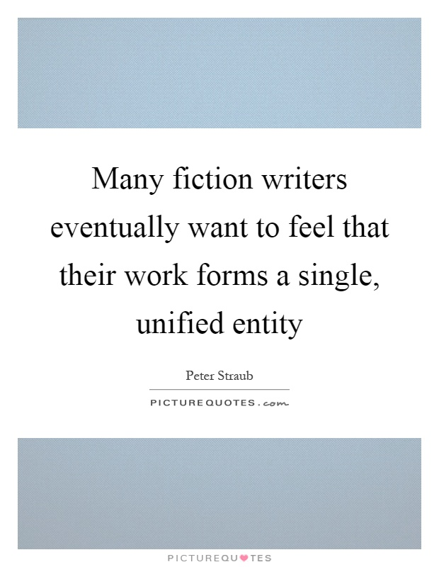 Many fiction writers eventually want to feel that their work forms a single, unified entity Picture Quote #1