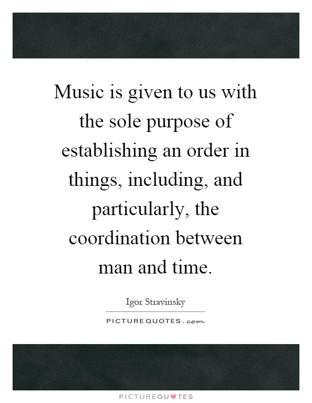 Music is given to us with the sole purpose of establishing an order in things, including, and particularly, the coordination between man and time Picture Quote #1