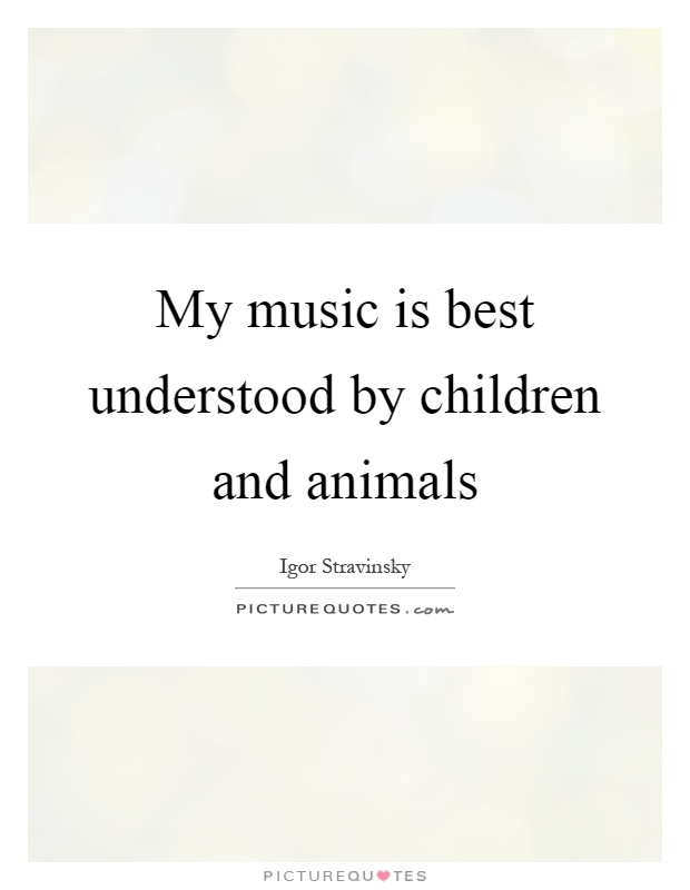 My music is best understood by children and animals Picture Quote #1