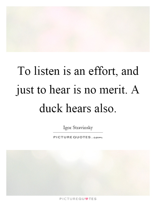 To listen is an effort, and just to hear is no merit. A duck hears also Picture Quote #1