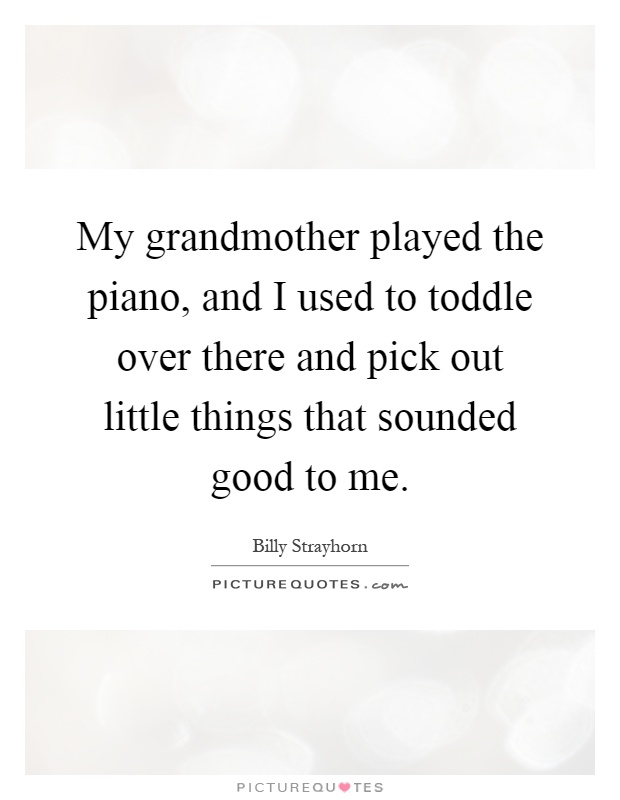 My grandmother played the piano, and I used to toddle over there and pick out little things that sounded good to me Picture Quote #1