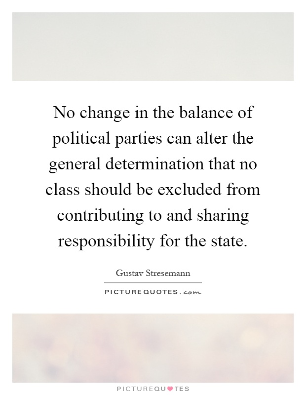 No change in the balance of political parties can alter the general determination that no class should be excluded from contributing to and sharing responsibility for the state Picture Quote #1
