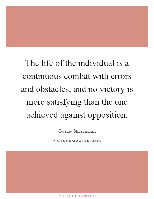 The life of the individual is a continuous combat with errors and obstacles, and no victory is more satisfying than the one achieved against opposition Picture Quote #1