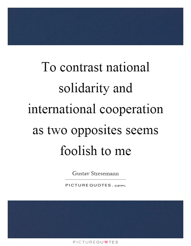 To contrast national solidarity and international cooperation as two opposites seems foolish to me Picture Quote #1