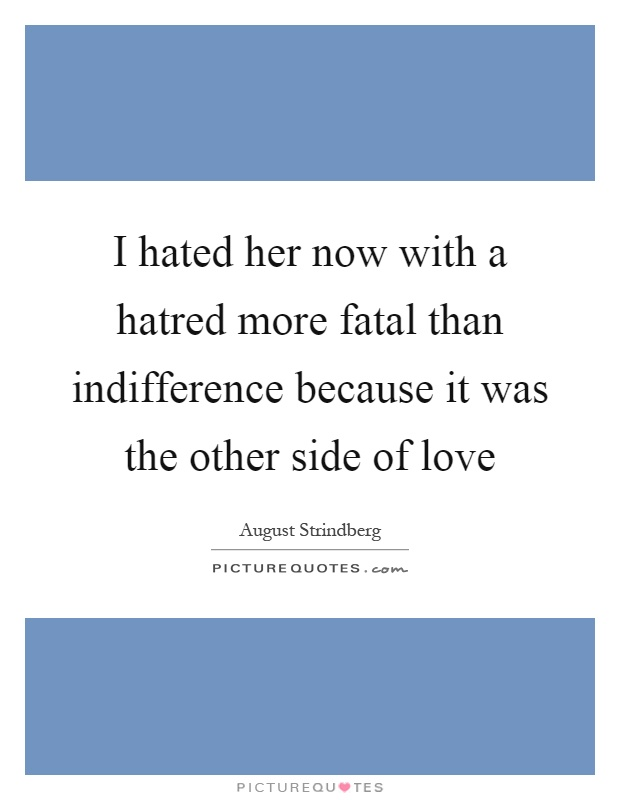 I hated her now with a hatred more fatal than indifference because it was the other side of love Picture Quote #1