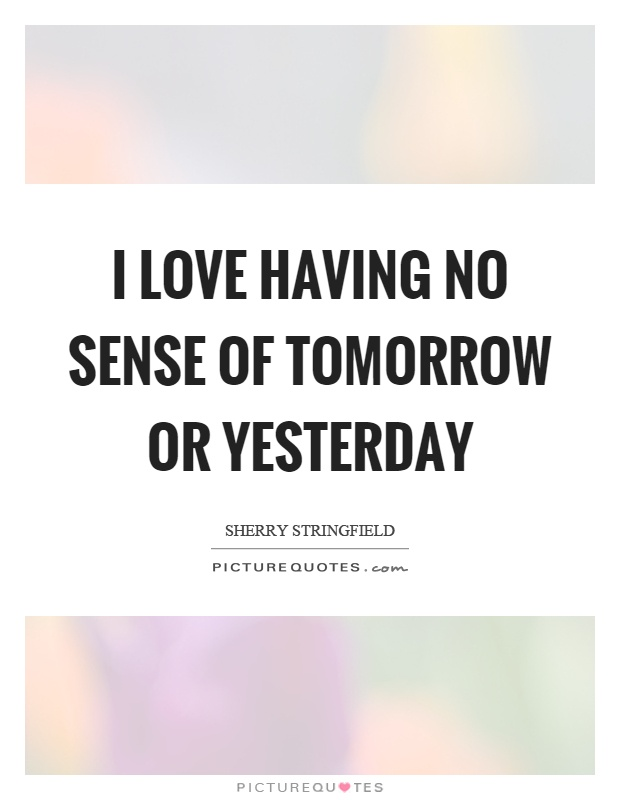 I love having no sense of tomorrow or yesterday Picture Quote #1