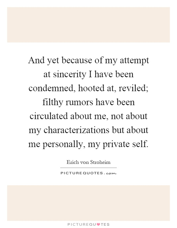 And yet because of my attempt at sincerity I have been condemned, hooted at, reviled; filthy rumors have been circulated about me, not about my characterizations but about me personally, my private self Picture Quote #1