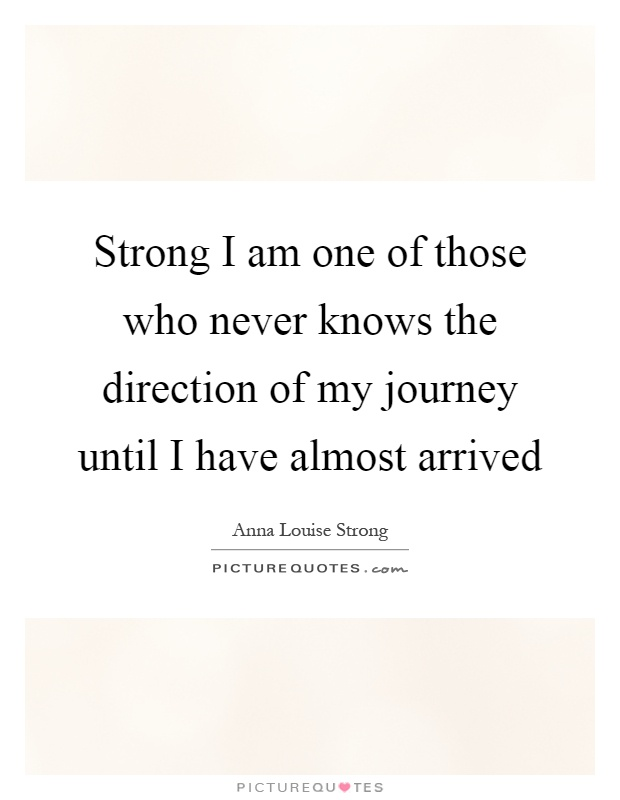Strong I am one of those who never knows the direction of my journey until I have almost arrived Picture Quote #1