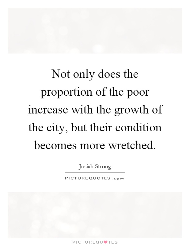 Not only does the proportion of the poor increase with the growth of the city, but their condition becomes more wretched Picture Quote #1