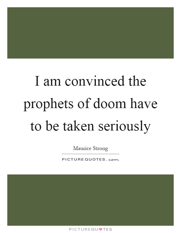 I am convinced the prophets of doom have to be taken seriously Picture Quote #1