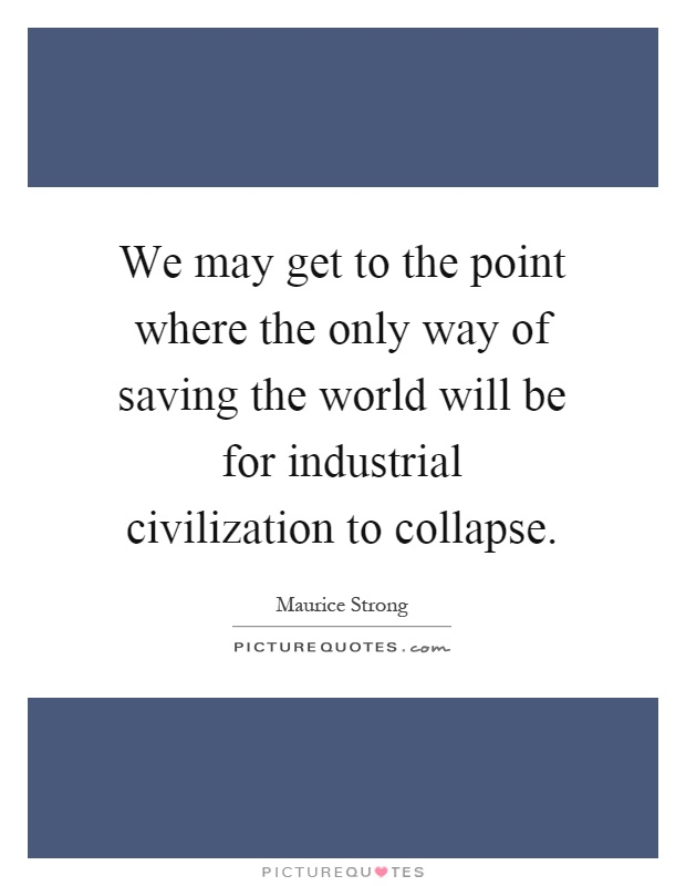 We may get to the point where the only way of saving the world will be for industrial civilization to collapse Picture Quote #1