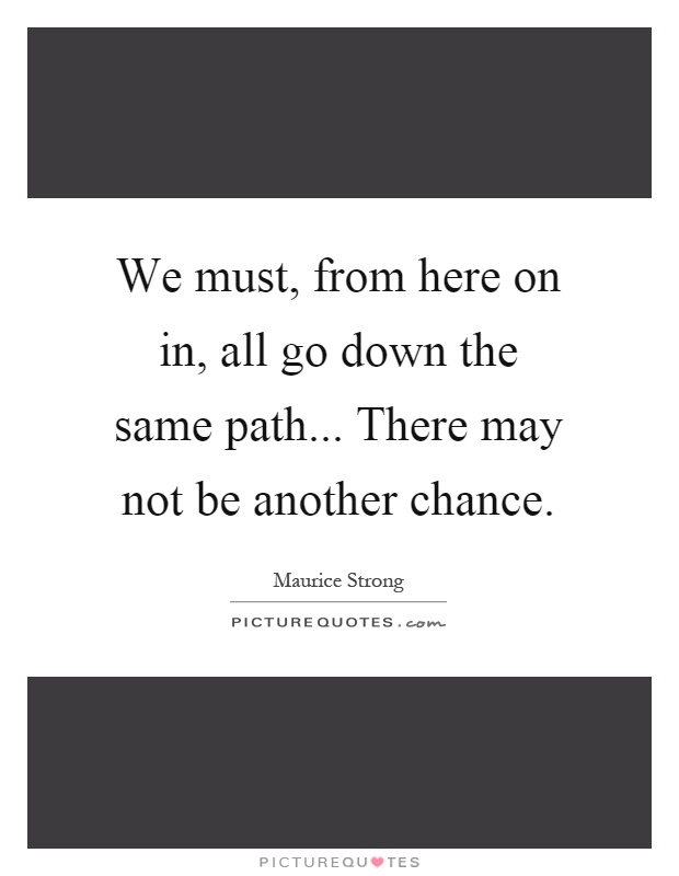 We must, from here on in, all go down the same path... There may not be another chance Picture Quote #1