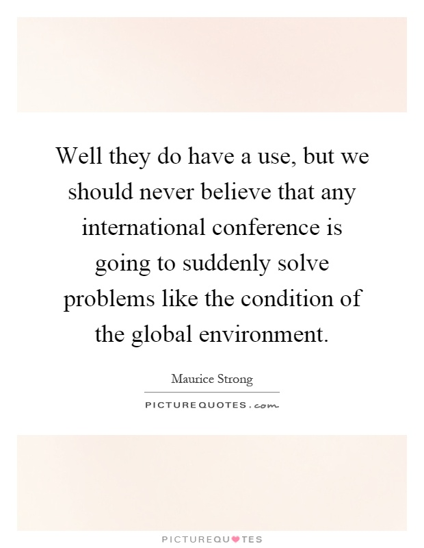 Well they do have a use, but we should never believe that any international conference is going to suddenly solve problems like the condition of the global environment Picture Quote #1
