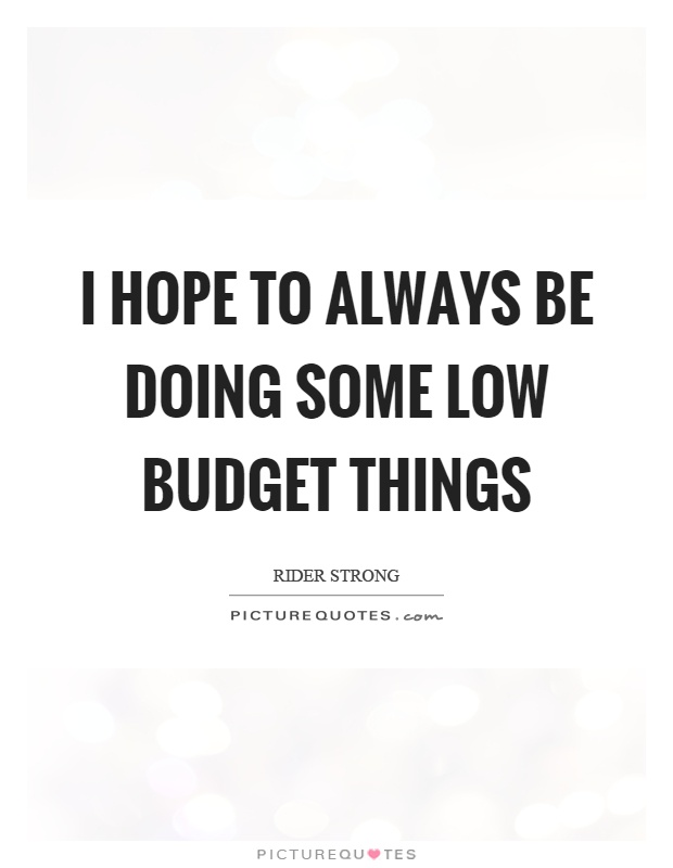 I hope to always be doing some low budget things Picture Quote #1