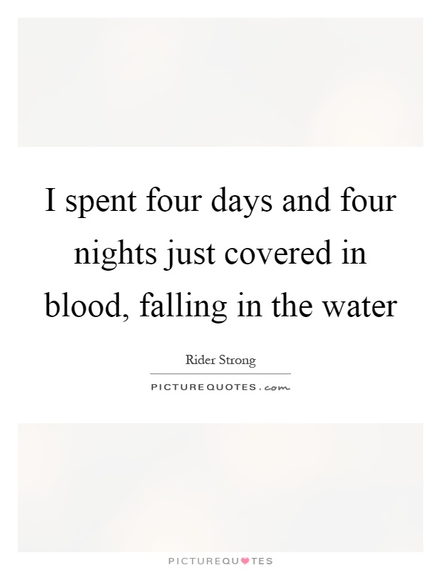 I spent four days and four nights just covered in blood, falling in the water Picture Quote #1
