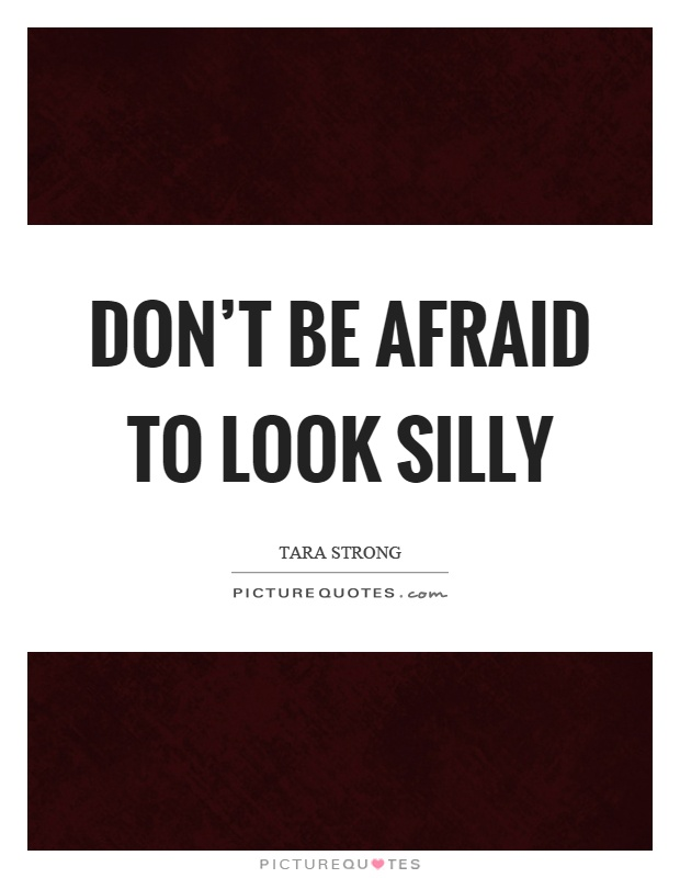 Don't be afraid to look silly Picture Quote #1