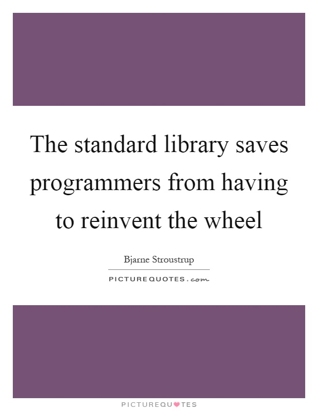 The standard library saves programmers from having to reinvent the wheel Picture Quote #1