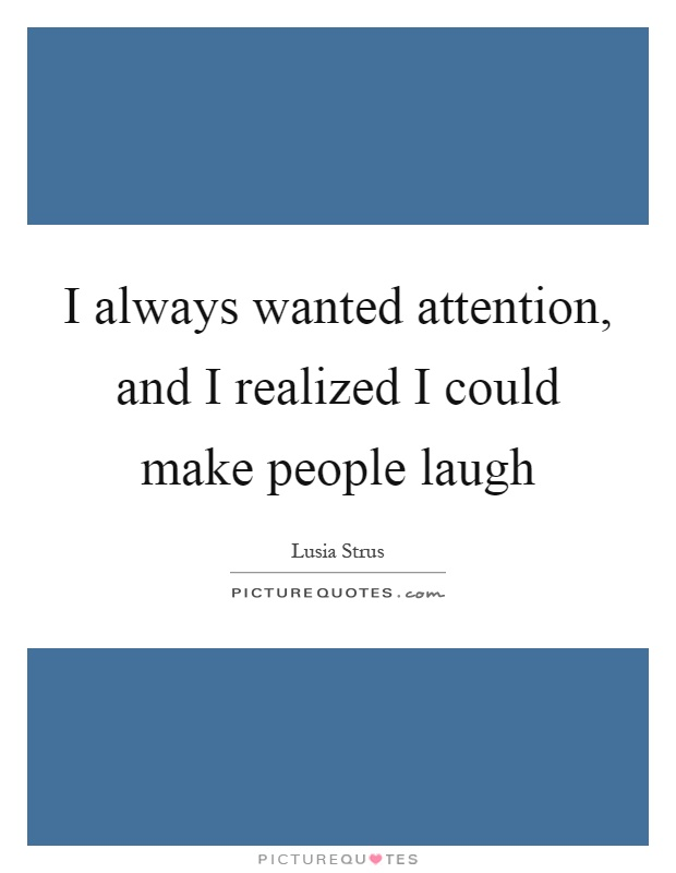 I always wanted attention, and I realized I could make people laugh Picture Quote #1