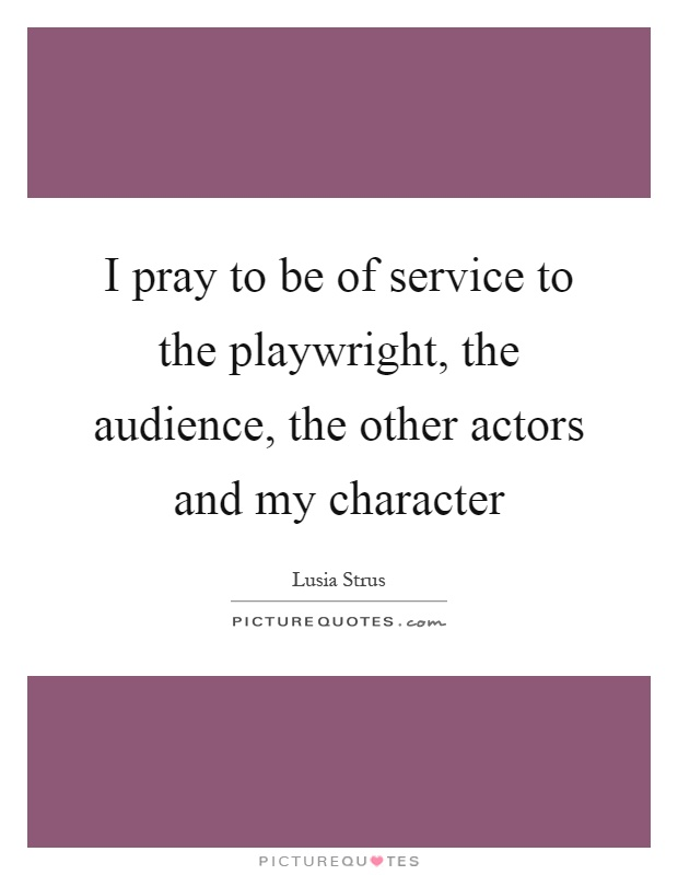 I pray to be of service to the playwright, the audience, the other actors and my character Picture Quote #1