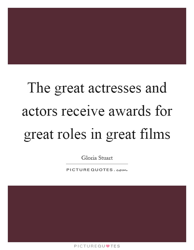 The great actresses and actors receive awards for great roles in great films Picture Quote #1